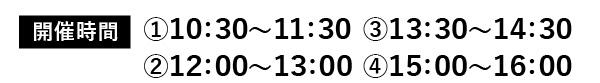開催時間①10:30~11:30②12:00~13:00③13:30~14:30④15:00~16:00