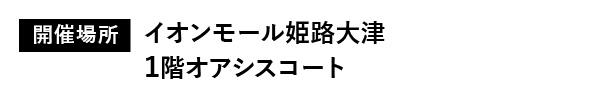 開催場所:イオンモール姫路大津1階オアシスコート